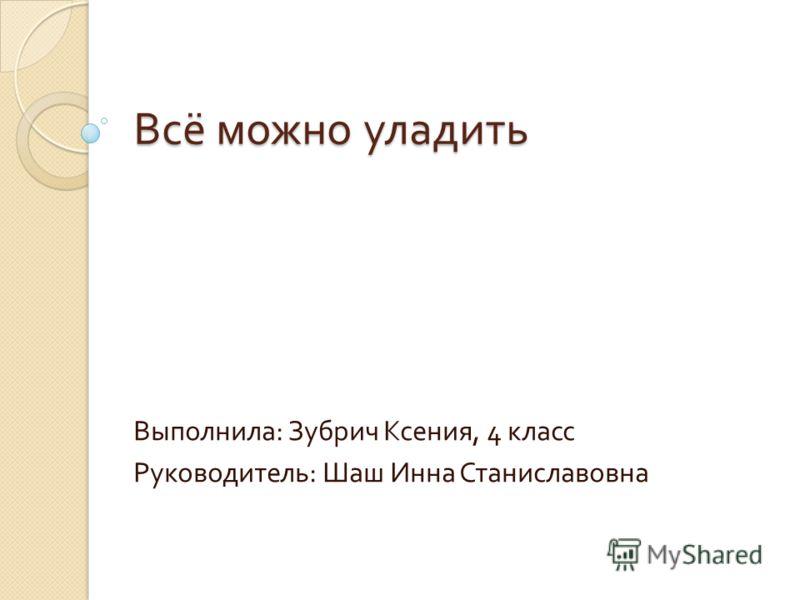 Всё можно уладить Выполнила : Зубрич Ксения, 4 класс Руководитель : Шаш Инна Станиславовна