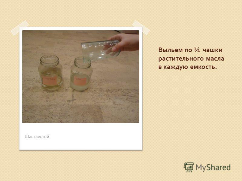 Выльем по ¼ чашки растительного масла в каждую емкость. Шаг шестой