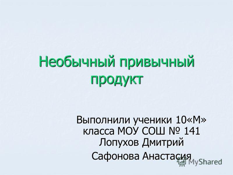 Необычный привычный продукт Выполнили ученики 10«М» класса МОУ СОШ 141 Лопухов Дмитрий Сафонова Анастасия