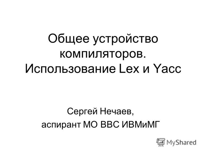 Общее устройство компиляторов. Использование Lex и Yacc Сергей Нечаев, аспирант МО ВВС ИВМиМГ