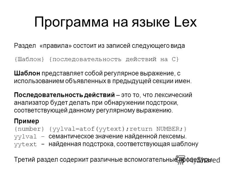 Программа на языке Lex Раздел «правила» состоит из записей следующего вида {Шаблон} {последовательность действий на С} Шаблон представляет собой регулярное выражение, с использованием объявленных в предыдущей секции имен. Последовательность действий