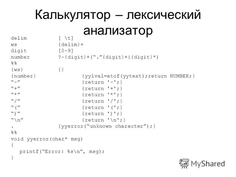 Калькулятор – лексический анализатор delim [ \t] ws {delim}+ digit[0-9] number?-{digit}+(.{digit}+|{digit}*) % {ws} {} {number}{yylval=atof(yytext);return NUMBER;} -{return '-';} +{return '+';} *{return '*';} /{return '/';} ({return '(';} ){return ')