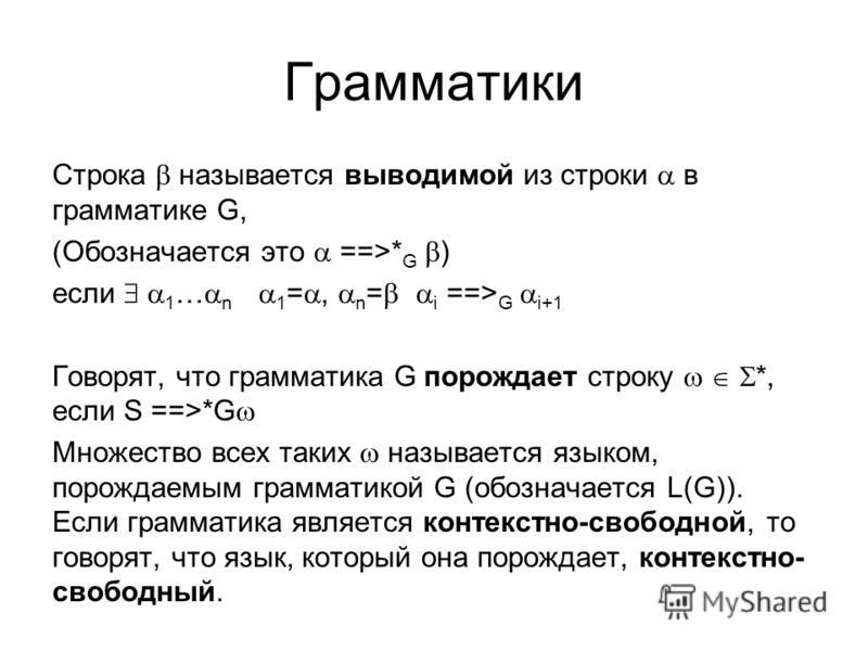 Грамматики Строка называется выводимой из строки в грамматике G, (Обозначается это ==>* G ) если 1 … n 1 =, n = i ==> G i+1 Говорят, что грамматика G порождает строку *, если S ==>*G Множество всех таких называется языком, порождаемым грамматикой G (