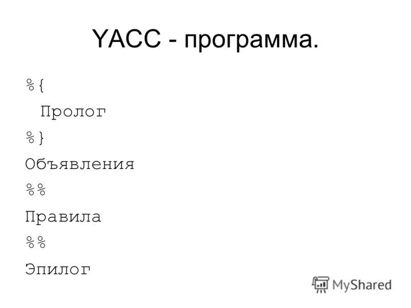 YACC - программа. %{ Пролог %} Объявления % Правила % Эпилог