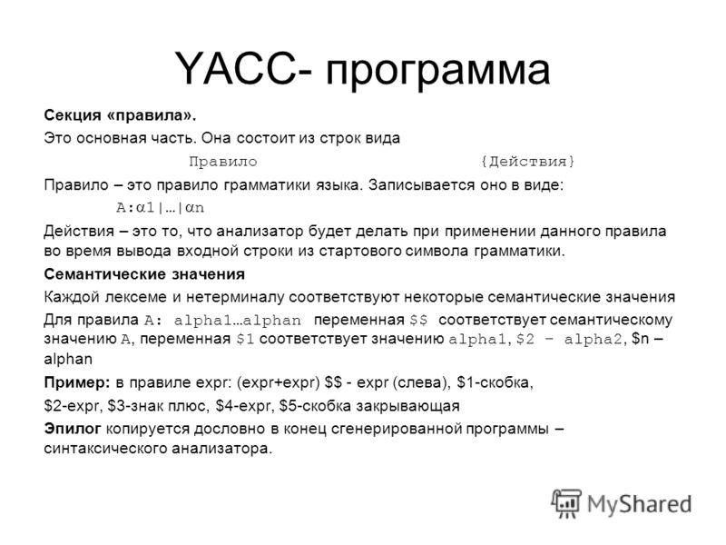 YACC- программа Секция «правила». Это основная часть. Она состоит из строк вида Правило {Действия} Правило – это правило грамматики языка. Записывается оно в виде: A: 1|…| n Действия – это то, что анализатор будет делать при применении данного правил