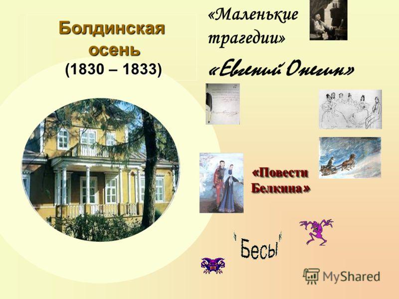 Болдинская осень (1830 – 1833) « Повести Белкина » «Маленькие трагедии» «Евгений Онегин»