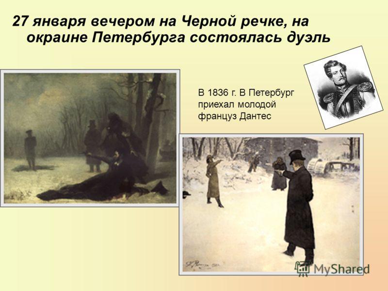 27 января вечером на Черной речке, на окраине Петербурга состоялась дуэль В 1836 г. В Петербург приехал молодой француз Дантес