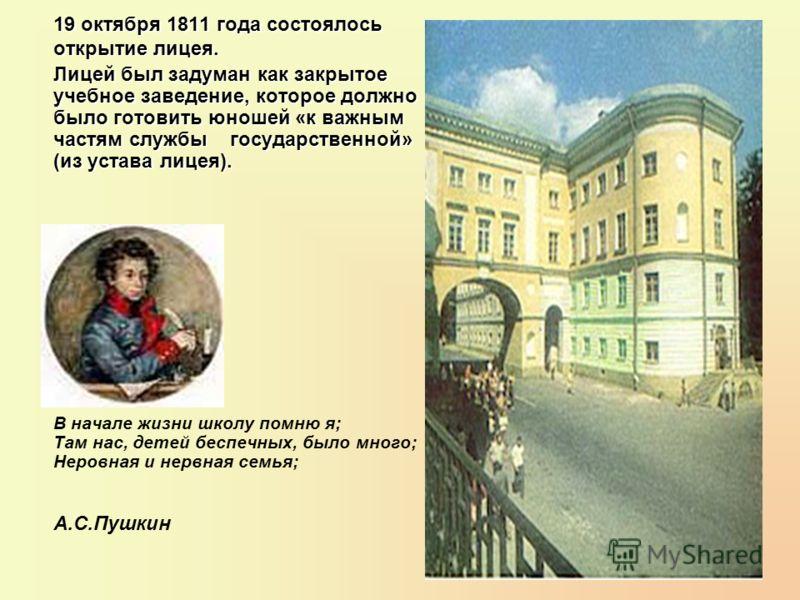 19 октября 1811 года состоялось открытие лицея. Лицей был задуман как закрытое учебное заведение, которое должно было готовить юношей «к важным частям службы государственной» (из устава лицея). В начале жизни школу помню я; Там нас, детей беспечных,