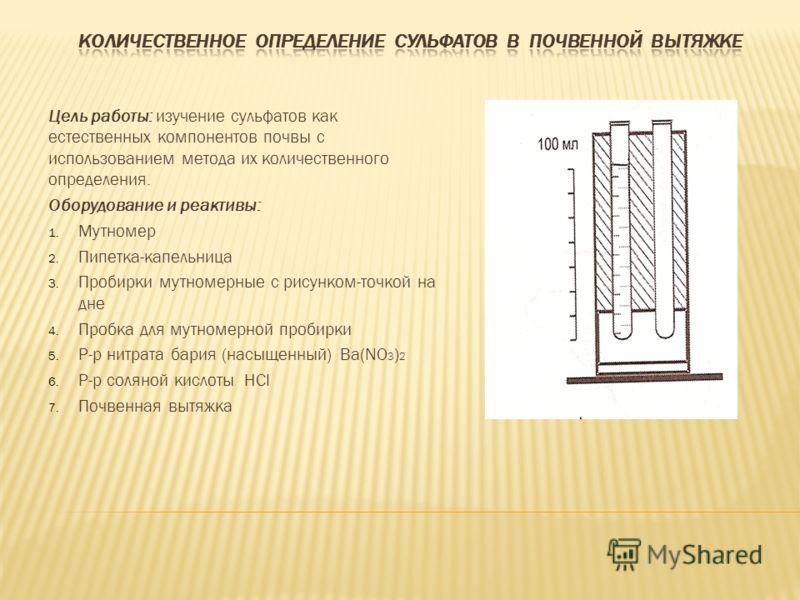 Цель работы: изучение сульфатов как естественных компонентов почвы с использованием метода их количественного определения. Оборудование и реактивы: 1. Мутномер 2. Пипетка-капельница 3. Пробирки мутномерные с рисунком-точкой на дне 4. Пробка для мутно