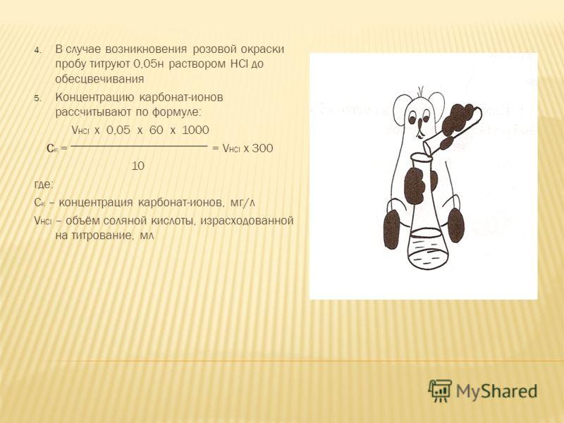 4. В случае возникновения розовой окраски пробу титруют 0,05н раствором HCl до обесцвечивания 5. Концентрацию карбонат-ионов рассчитывают по формуле: V HCl х 0,05 х 60 х 1000 С к = = V HCl х 300 10 где: С к – концентрация карбонат-ионов, мг/л V HCl –