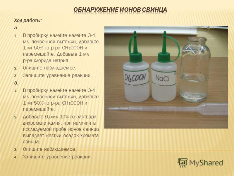 Ход работы: а. 1. В пробирку налейте налейте 3-4 мл почвенной вытяжки, добавьте 1 мг 50%-го р-ра CH 3 COOH и перемешайте. Добавьте 1 мл р-ра хлорида натрия. 2. Опишите наблюдаемое. 3. Запишите уравнение реакции. б. 1. В пробирку налейте налейте 3-4 м