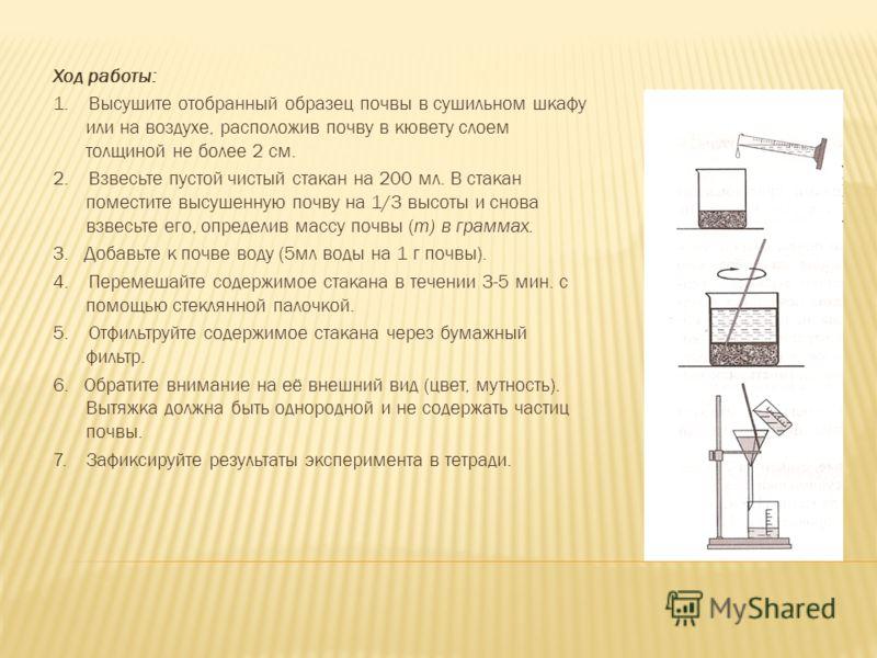 Ход работы: 1. Высушите отобранный образец почвы в сушильном шкафу или на воздухе, расположив почву в кювету слоем толщиной не более 2 см. 2. Взвесьте пустой чистый стакан на 200 мл. В стакан поместите высушенную почву на 1/3 высоты и снова взвесьте