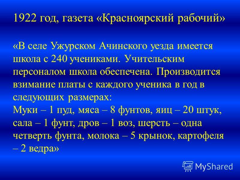 1922 год, газета «Красноярский рабочий» «В селе Ужурском Ачинского уезда имеется школа с 240 учениками. Учительским персоналом школа обеспечена. Производится взимание платы с каждого ученика в год в следующих размерах: Муки – 1 пуд, мяса – 8 фунтов,