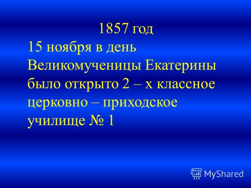 1857 год 15 ноября в день Великомученицы Екатерины было открыто 2 – х классное церковно – приходское училище 1