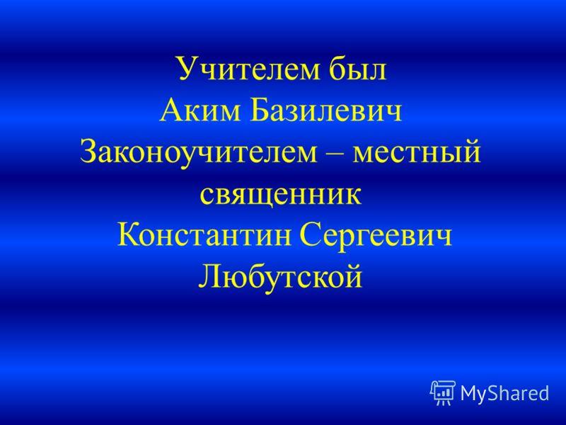 Учителем был Аким Базилевич Законоучителем – местный священник Константин Сергеевич Любутской