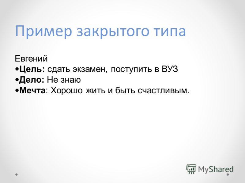 Пример закрытого типа Евгений Цель: сдать экзамен, поступить в ВУЗ Дело: Не знаю Мечта: Хорошо жить и быть счастливым.