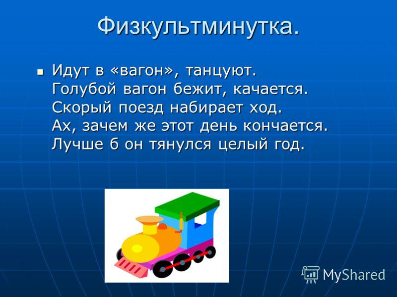 Физкультминутка. Идут в «вагон», танцуют. Голубой вагон бежит, качается. Скорый поезд набирает ход. Ах, зачем же этот день кончается. Лучше б он тянулся целый год. Идут в «вагон», танцуют. Голубой вагон бежит, качается. Скорый поезд набирает ход. Ах,