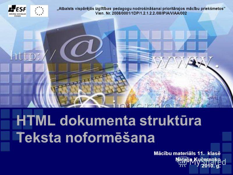 Atbalsts vispārējās izglītības pedagogu nodrošināšanai prioritārajos mācību priekšmetos Vien. Nr. 2008/0001/1DP/1.2.1.2.2./08/IPIA/VIAA/002 HTML dokumenta struktūra Teksta noformēšana Mācību materiāls 11. klasē Nataļja Kučerenko 2010. g.