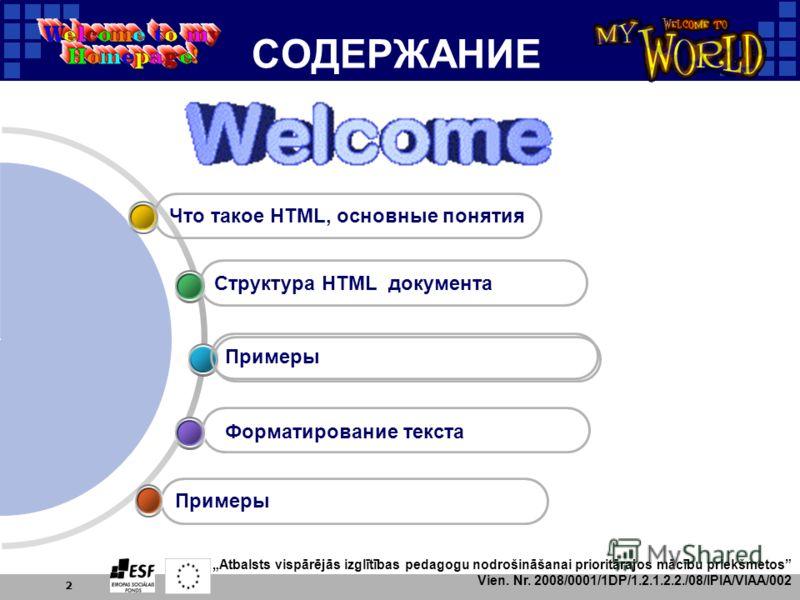 Atbalsts vispārējās izglītības pedagogu nodrošināšanai prioritārajos mācību priekšmetos Vien. Nr. 2008/0001/1DP/1.2.1.2.2./08/IPIA/VIAA/002 2 СОДЕРЖАНИЕ Примеры Структура HTML документа Что такое HTML, основные понятия Форматирование текста Примеры