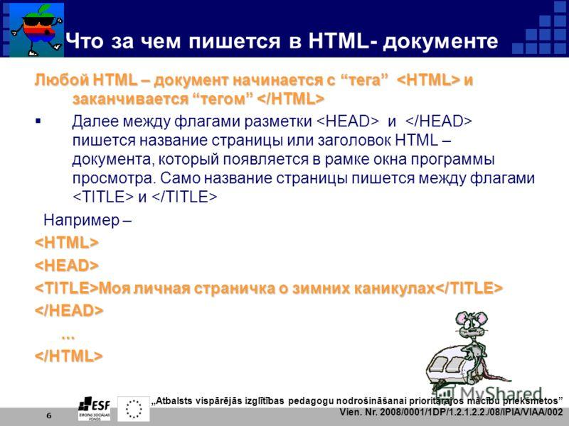 Atbalsts vispārējās izglītības pedagogu nodrošināšanai prioritārajos mācību priekšmetos Vien. Nr. 2008/0001/1DP/1.2.1.2.2./08/IPIA/VIAA/002 6 Что за чем пишется в HTML- документе Любой HTML – документ начинается с тега и заканчивается тегом Любой HTM
