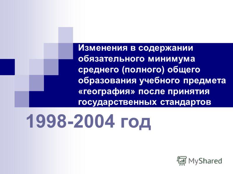Изменения в содержании обязательного минимума среднего (полного) общего образования учебного предмета «география» после принятия государственных стандартов 1998-2004 год