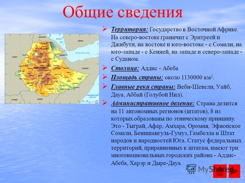 Общие сведения Территория: Государство в Восточной Африке. На северо-востоке граничит с Эритреей и Джибути, на востоке и юго-востоке - с Сомали, на юго-западе - с Кенией, на западе и северо-западе - с Суданом. Столица: Аддис - Абеба Площадь страны: о