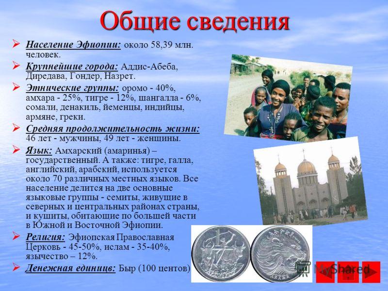 Население Эфиопии: около 58,39 млн. человек. Крупнейшие города: Аддис-Абеба, Диредава, Гондер, Назрет. Этнические группы: оромо - 40%, амхара - 25%, тигре - 12%, шангалла - 6%, сомали, денакиль, йеменцы, индийцы, армяне, греки. Средняя продолжительно