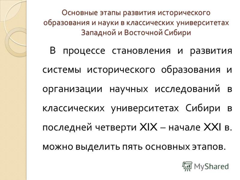 Основные этапы развития исторического образования и науки в классических университетах Западной и Восточной Сибири В процессе становления и развития системы исторического образования и организации научных исследований в классических университетах Сиб
