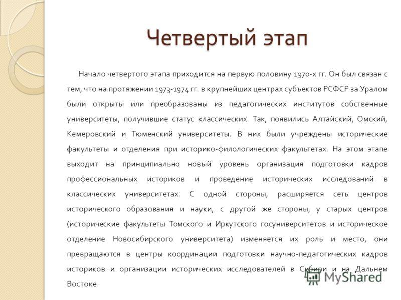 Четвертый этап Начало четвертого этапа приходится на первую половину 1970- х гг. Он был связан с тем, что на протяжении 1973-1974 гг. в крупнейших центрах субъектов РСФСР за Уралом были открыты или преобразованы из педагогических институтов собственн