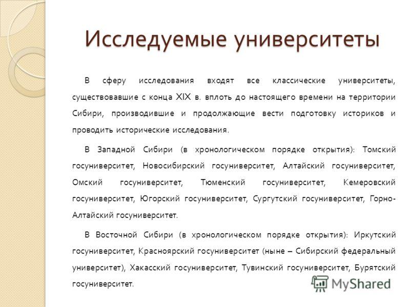 Исследуемые университеты В сферу исследования входят все классические университеты, существовавшие с конца XIX в. вплоть до настоящего времени на территории Сибири, производившие и продолжающие вести подготовку историков и проводить исторические иссл