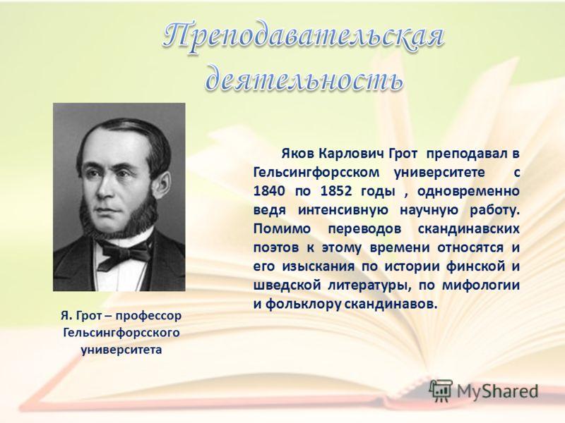 Яков Карлович Грот преподавал в Гельсингфорсском университете с 1840 по 1852 годы, одновременно ведя интенсивную научную работу. Помимо переводов скандинавских поэтов к этому времени относятся и его изыскания по истории финской и шведской литературы,
