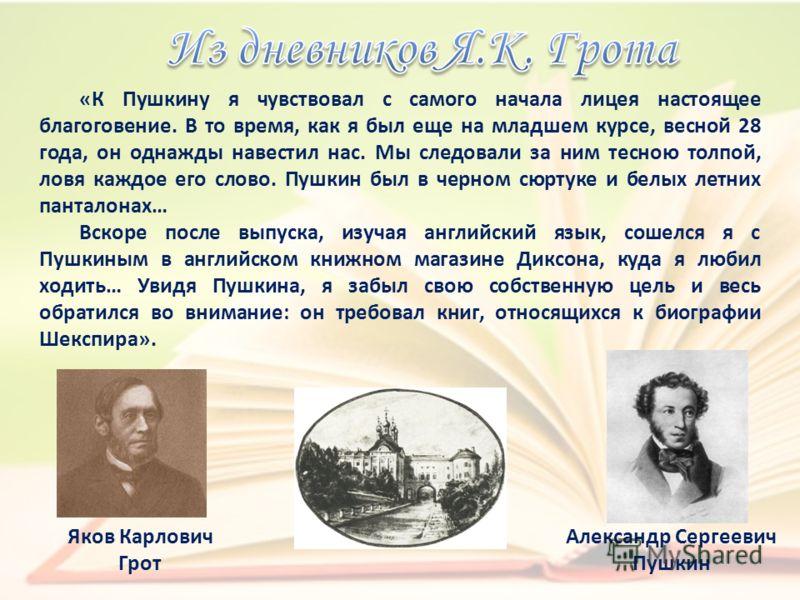 «К Пушкину я чувствовал с самого начала лицея настоящее благоговение. В то время, как я был еще на младшем курсе, весной 28 года, он однажды навестил нас. Мы следовали за ним тесною толпой, ловя каждое его слово. Пушкин был в черном сюртуке и белых л