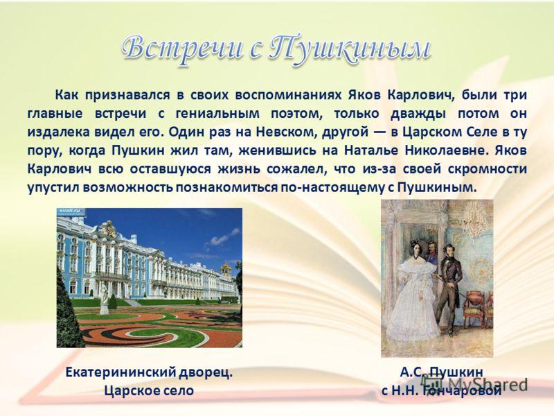 Как признавался в своих воспоминаниях Яков Карлович, были три главные встречи с гениальным поэтом, только дважды потом он издалека видел его. Один раз на Невском, другой в Царском Селе в ту пору, когда Пушкин жил там, женившись на Наталье Николаевне.