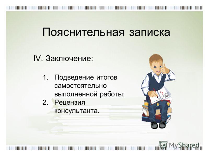 Пояснительная записка IV. Заключение: 1.Подведение итогов самостоятельно выполненной работы; 2.Рецензия консультанта.