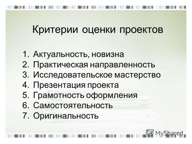 Критерии оценки проектов 1.Актуальность, новизна 2.Практическая направленность 3.Исследовательское мастерство 4.Презентация проекта 5.Грамотность оформления 6.Самостоятельность 7.Оригинальность