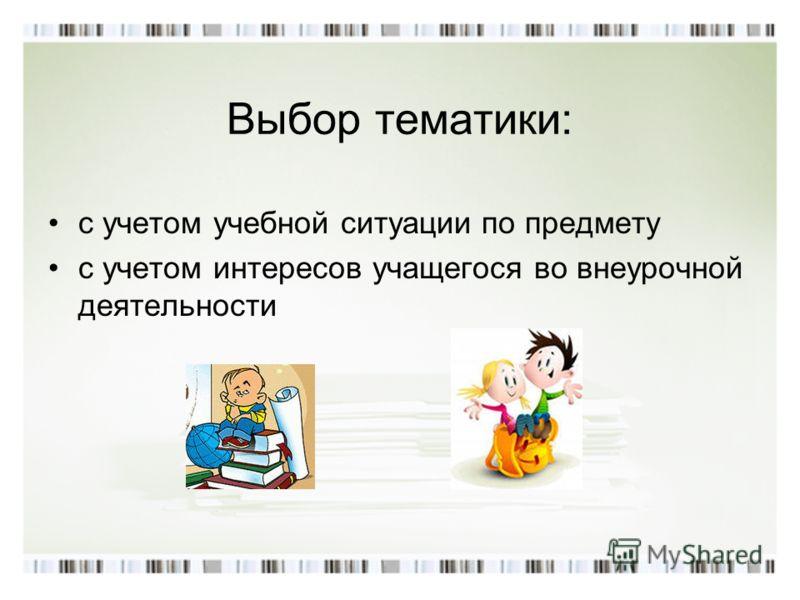 Выбор тематики: с учетом учебной ситуации по предмету с учетом интересов учащегося во внеурочной деятельности
