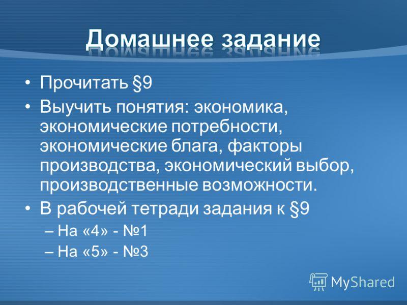 Прочитать §9 Выучить понятия: экономика, экономические потребности, экономические блага, факторы производства, экономический выбор, производственные возможности. В рабочей тетради задания к §9 –На «4» - 1 –На «5» - 3