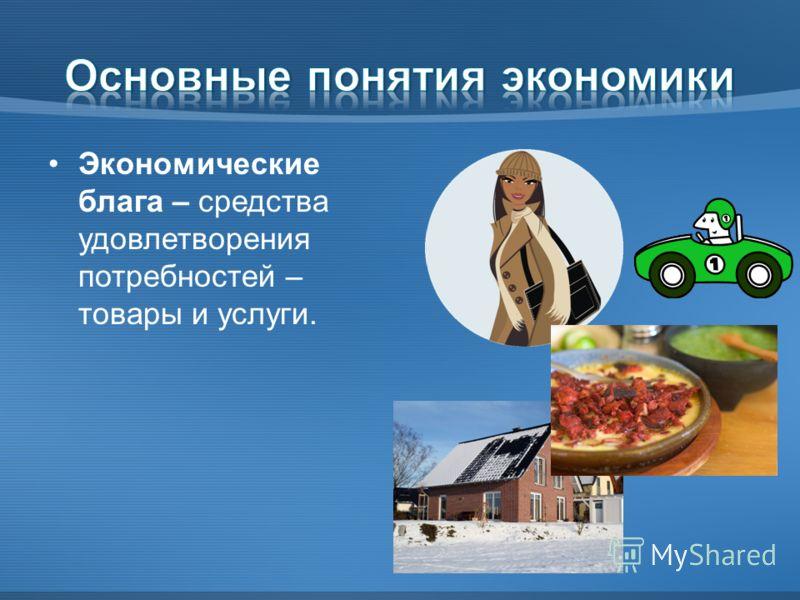 Экономические блага – средства удовлетворения потребностей – товары и услуги.
