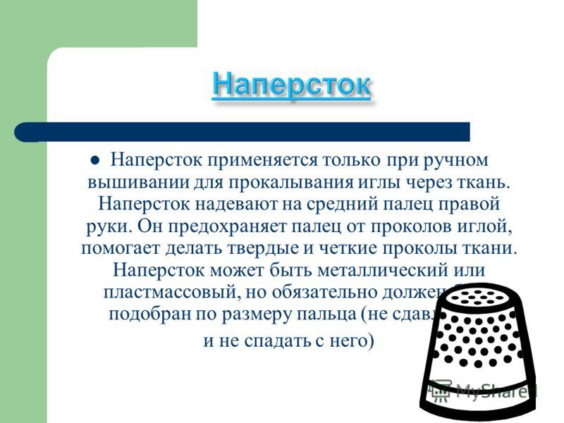 Наперсток применяется только при ручном вышивании для прокалывания иглы через ткань. Наперсток надевают на средний палец правой руки. Он предохраняет палец от проколов иглой, помогает делать твердые и четкие проколы ткани. Наперсток может быть металл