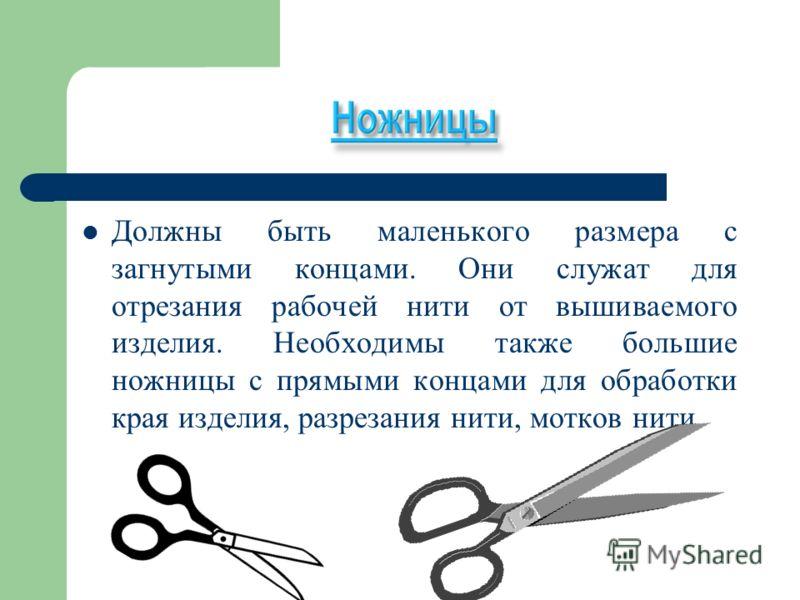 Должны быть маленького размера с загнутыми концами. Они служат для отрезания рабочей нити от вышиваемого изделия. Необходимы также большие ножницы с прямыми концами для обработки края изделия, разрезания нити, мотков нити.