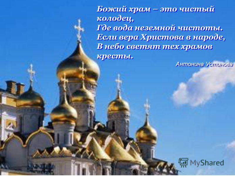 Божий храм – это чистый колодец, Где вода неземной чистоты. Если вера Христова в народе, В небо светят тех храмов кресты. Антонина Устинова Божий храм – это чистый колодец, Где вода неземной чистоты. Если вера Христова в народе, В небо светят тех хра