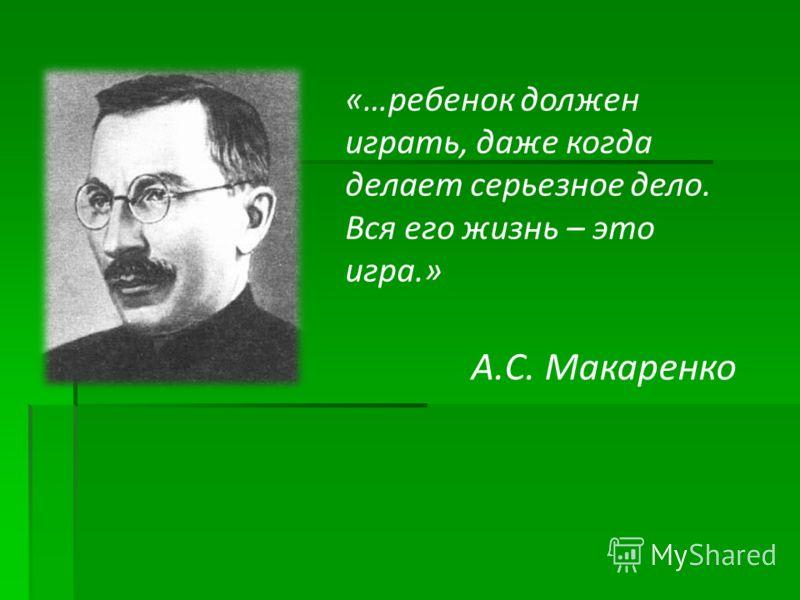 «…ребенок должен играть, даже когда делает серьезное дело. Вся его жизнь – это игра.» А.С. Макаренко