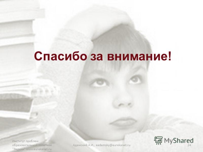 Спасибо за внимание! Институт проблем образовательной политики Эврика www.eurekanet.ru Адамский А.И., aadamsky@eurekanet.ru24