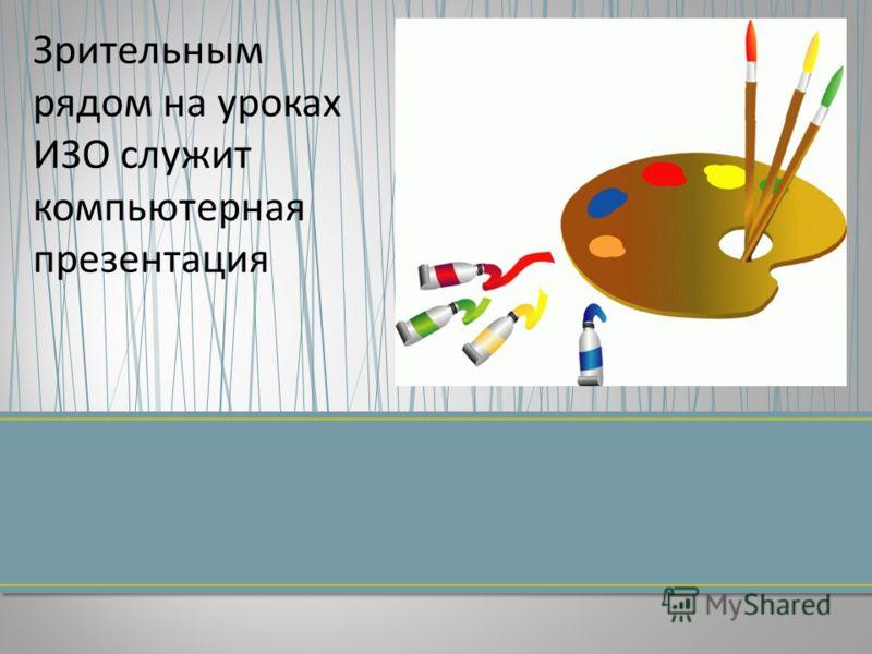 Зрительным рядом на уроках ИЗО служит компьютерная презентация