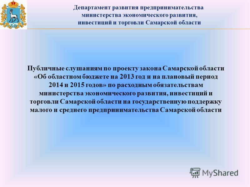 Департамент развития предпринимательства министерства экономического развития, инвестиций и торговли Самарской области Публичные слушаниям по проекту закона Самарской области «Об областном бюджете на 2013 год и на плановый период 2014 и 2015 годов» п