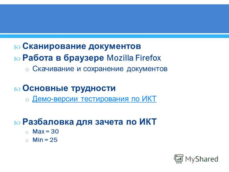 Сканирование документов Работа в браузере Mozilla Firefox o Скачивание и сохранение документов Основные трудности o Демо - версии тестирования по ИКТ Демо - версии тестирования по ИКТ Разбаловка для зачета по ИКТ o Max = 30 o Min = 25
