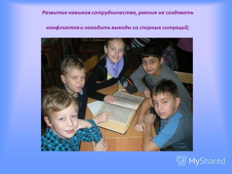 Развитие навыков сотрудничества, умения не создавать конфликтов и находить выходы из спорных ситуаций;
