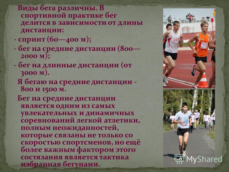 Виды бега различны. В спортивной практике бег делится в зависимости от длины дистанции: - спринт (60400 м); - бег на средние дистанции (800 2000 м); - бег на длинные дистанции (от 3000 м). Я бегаю на средние дистанции - 800 и 1500 м. Бег на средние д