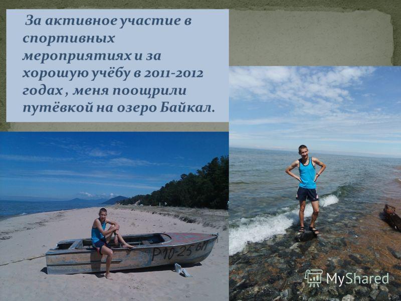 За активное участие в спортивных мероприятиях и за хорошую учёбу в 2011-2012 годах, меня поощрили путёвкой на озеро Байкал.