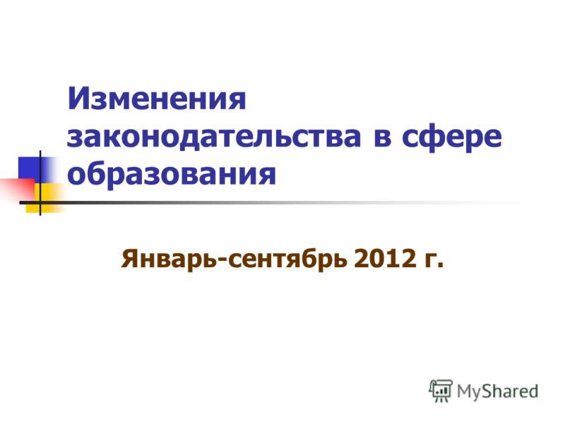 Изменения законодательства в сфере образования Январь-сентябрь 2012 г.